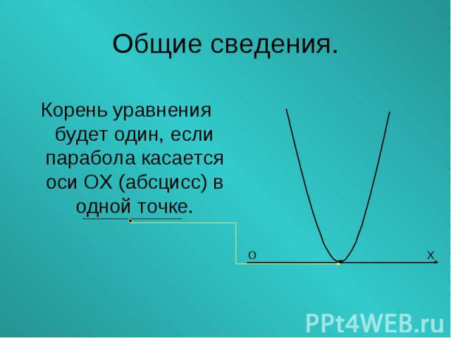 Корень уравнения будет один, если парабола касается оси ОХ (абсцисс) в одной точке. Корень уравнения будет один, если парабола касается оси ОХ (абсцисс) в одной точке.