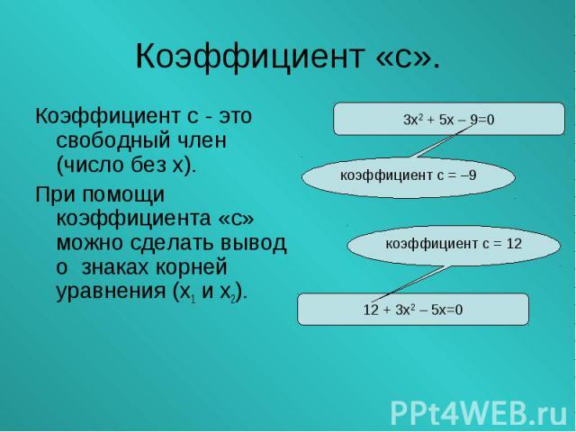 Коэффициент с - это свободный член (число без х). Коэффициент с - это свободный член (число без х). При помощи коэффициента «с» можно сделать вывод о знаках корней уравнения (х1 и х2).