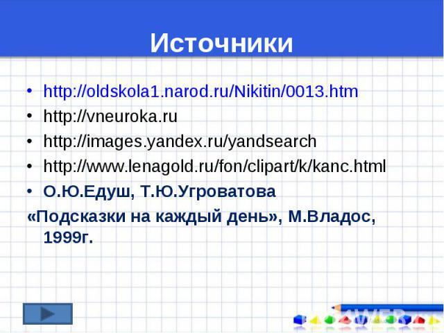 http://oldskola1.narod.ru/Nikitin/0013.htm http://oldskola1.narod.ru/Nikitin/0013.htm http://vneuroka.ru http://images.yandex.ru/yandsearch http://www.lenagold.ru/fon/clipart/k/kanc.html О.Ю.Едуш, Т.Ю.Угроватова «Подсказки на каждый день», М.Владос,…