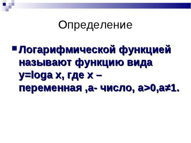 Логарифмической функцией называют функцию вида у=loga х, где х – переменная ,a- число, a>0,a≠1. Логарифмической функцией называют функцию вида у=loga х, где х – переменная ,a- число, a>0,a≠1.