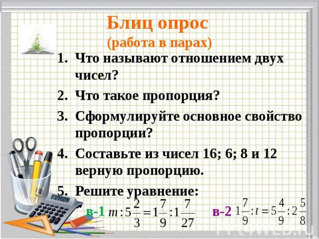 Что называют отношением двух чисел? Что называют отношением двух чисел? Что такое пропорция? Сформулируйте основное свойство пропорции? Составьте из чисел 16; 6; 8 и 12 верную пропорцию. Решите уравнение: в-1 в-2
