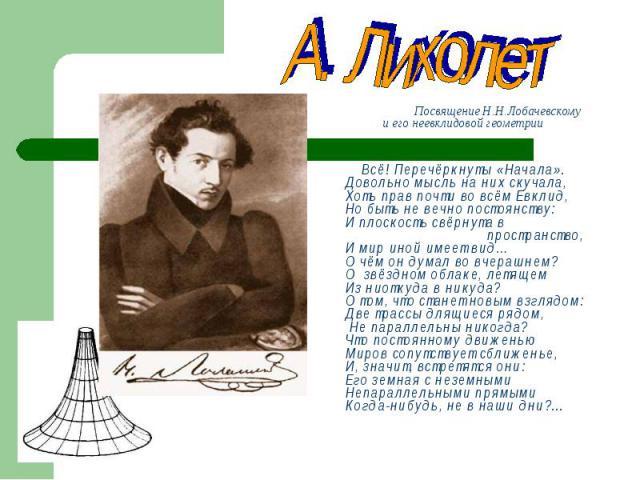 Посвящение Н.Н.Лобачевскому и его неевклидовой геометрии Посвящение Н.Н.Лобачевскому и его неевклидовой геометрии Всё! Перечёркнуты «Начала». Довольно мысль на них скучала, Хоть прав почти во всём Евклид, Но быть не вечно постоянству: И плоскость св…