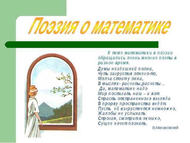 К теме математики в поэзии обращались очень многие поэты в разное время. К теме математики в поэзии обращались очень многие поэты в разное время. Думы нездешней полна, Чуть загрустив отчего-то, Молча стоит у окна, В мыслях- расчеты,расчеты… Да, мате…