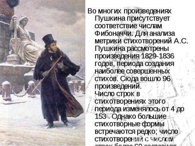 Во многих произведениях Пушкина присутствует соответствие числам Фибоначчи. Для анализа метрики стихотворений А.С. Пушкина рассмотрены произведения 1829-1836 годов, периода создания наиболее совершенных стихов. Сюда вошло 96 произведений. Числ…