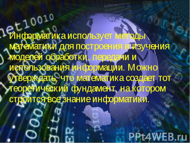 Информатика использует методы математики для построения и изучения моделей обработки, передачи и использования информации. Можно утверждать, что математика создает тот теоретический фундамент, на котором строится все знание информатики. Информатика …