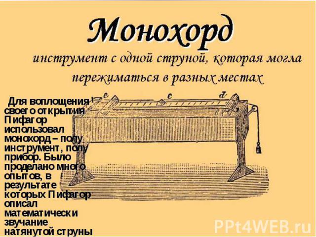 Для воплощения своего открытия Пифагор использовал монохорд – полу инструмент, полу прибор. Было проделано много опытов, в результате которых Пифагор описал математически звучание натянутой струны