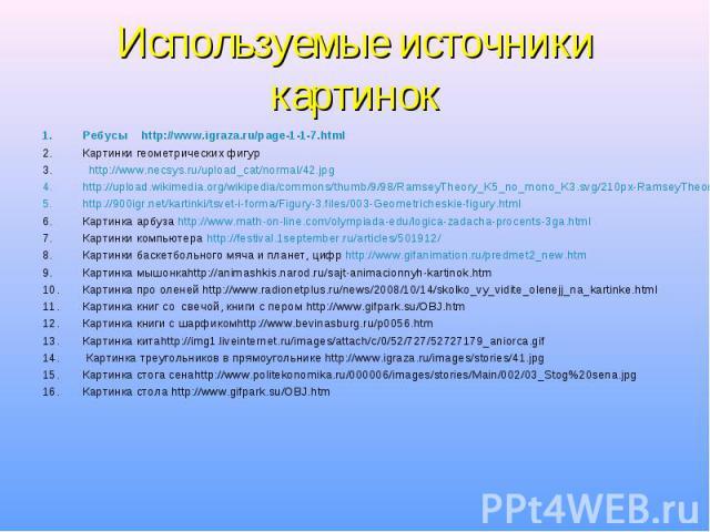 Ребусы http://www.igraza.ru/page-1-1-7.html Ребусы http://www.igraza.ru/page-1-1-7.html Картинки геометрических фигур http://www.necsys.ru/upload_cat/normal/42.jpg http://upload.wikimedia.org/wikipedia/commons/thumb/9/98/RamseyTheory_K5_no_mono_K3.s…