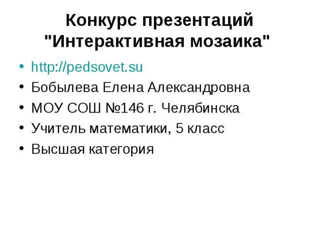http://pedsovet.su http://pedsovet.su Бобылева Елена Александровна МОУ СОШ №146 г. Челябинска Учитель математики, 5 класс Высшая категория