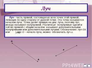 Луч - часть прямой, состоящая из всех точек этой прямой, лежащих по одну сторону