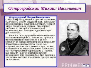 Остроградский Михаил Васильевич (1801-1861) – выдающийся русский математик, был