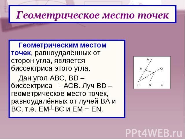 Геометрическим местом точек, равноудалённых от сторон угла, является биссектриса этого угла. Геометрическим местом точек, равноудалённых от сторон угла, является биссектриса этого угла. Дан угол АВС, BD – биссектриса ∟АСВ. Луч BD – геометрическое ме…