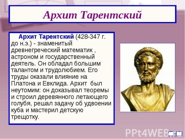 Архит Тарентский (428-347 г. до н.э.) - знаменитый древнегреческий математик , астроном и государственный деятель. Он обладал большим талантом и трудолюбием. Его труды оказали влияние на Платона и Евклида. Архит был неутомим: он доказывал теоремы и …