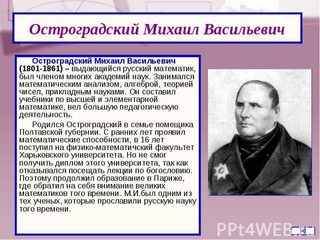 Остроградский Михаил Васильевич (1801-1861) – выдающийся русский математик, был членом многих академий наук. Занимался математическим анализом, алгеброй, теорией чисел, прикладным науками. Он составил учебники по высшей и элементарной математике, ве…
