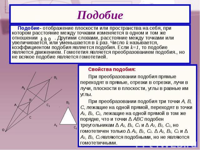 Подобие- отображение плоскости или пространства на себя, при котором расстояние между точками изменяется в одном и том же отношении . Другими словами, расстояние между точками или увеличивается, или уменьшается в k раз. Число k называется, коэффицие…