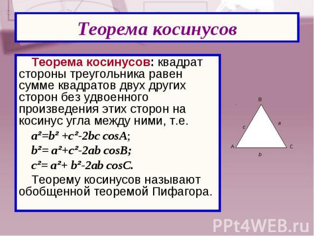 Теорема косинусов: квадрат стороны треугольника равен сумме квадратов двух других сторон без удвоенного произведения этих сторон на косинус угла между ними, т.е. Теорема косинусов: квадрат стороны треугольника равен сумме квадратов двух других сторо…