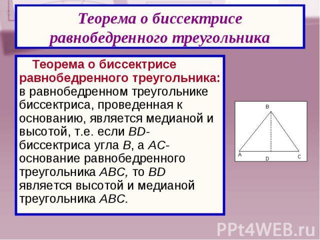Теорема о биссектрисе равнобедренного треугольника: в равнобедренном треугольнике биссектриса, проведенная к основанию, является медианой и высотой, т.е. если BD- биссектриса угла В, а AC- основание равнобедренного треугольника АВC, то BD является в…