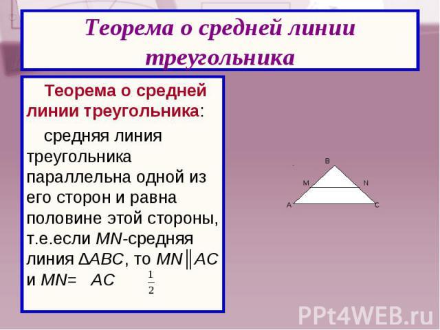 Теорема о средней линии треугольника: Теорема о средней линии треугольника: средняя линия треугольника параллельна одной из его сторон и равна половине этой стороны, т.е.если MN-средняя линия ∆АВС, то MN║АС и MN= AC