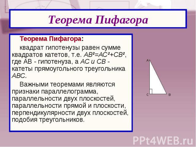 Теорема Пифагора: Теорема Пифагора: квадрат гипотенузы равен сумме квадратов катетов, т.е. АВ²=АС²+СВ², где АВ - гипотенуза, а АС и СВ - катеты прямоугольного треугольника АВС. Важными теоремами являются признаки параллелограмма, параллельности двух…