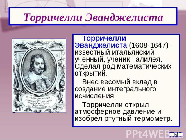 Торричелли Эванджелиста (1608-1647)- известный итальянский ученный, ученик Галилея. Сделал род математических открытий. Торричелли Эванджелиста (1608-1647)- известный итальянский ученный, ученик Галилея. Сделал род математических открытий. Внес весо…