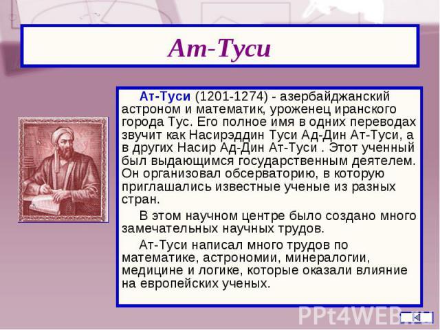 Ат-Туси (1201-1274) - азербайджанский астроном и математик, уроженец иранского города Тус. Его полное имя в одних переводах звучит как Насирэддин Туси Ад-Дин Ат-Туси, а в других Насир Ад-Дин Ат-Туси . Этот ученный был выдающимся государственным деят…
