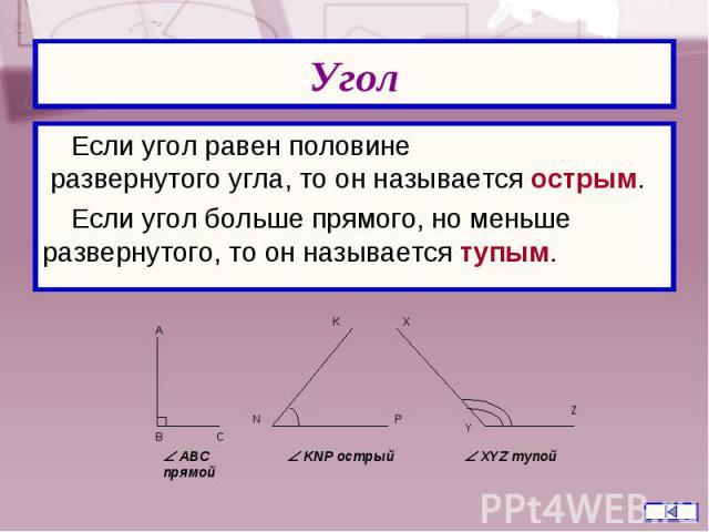 Если угол равен половине развернутого угла, то он называется острым. Если угол равен половине развернутого угла, то он называется острым. Если угол больше прямого, но меньше развернутого, то он называется тупым.