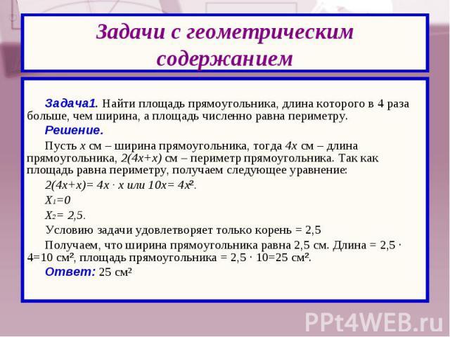 Задача1. Найти площадь прямоугольника, длина которого в 4 раза больше, чем ширина, а площадь численно равна периметру. Решение. Пусть х см – ширина прямоугольника, тогда 4х см – длина прямоугольника, 2(4х+х) см – периметр прямоугольника. Так как пло…
