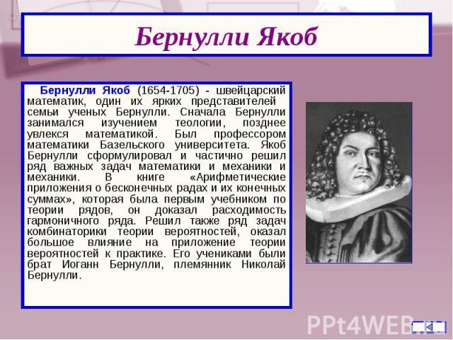 Бернулли Якоб (1654-1705) - швейцарский математик, один их ярких представителей семьи ученых Бернулли. Сначала Бернулли занимался изучением теологии, позднее увлекся математикой. Был профессором математики Базельского университета. Якоб Бернулли сфо…