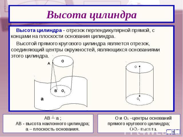 Высота цилиндра - отрезок перпендикулярной прямой, с концами на плоскости основания цилиндра. Высота цилиндра - отрезок перпендикулярной прямой, с концами на плоскости основания цилиндра. Высотой прямого кругового цилиндра является отрезок, соединяю…