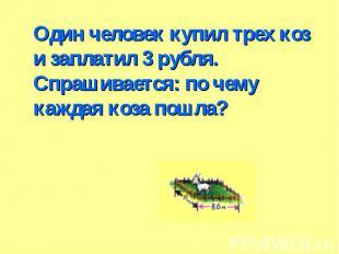 Один человек купил трех коз и заплатил 3 рубля. Спрашивается: по чему каждая коз