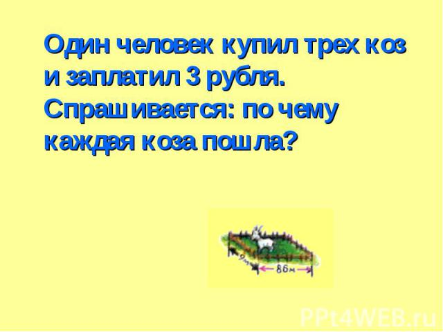 Один человек купил трех коз и заплатил 3 рубля. Спрашивается: по чему каждая коза пошла? Один человек купил трех коз и заплатил 3 рубля. Спрашивается: по чему каждая коза пошла?