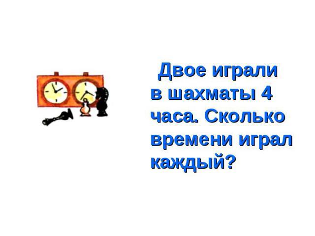 Двое играли в шахматы 4 часа. Сколько времени играл каждый? Двое играли в шахматы 4 часа. Сколько времени играл каждый?