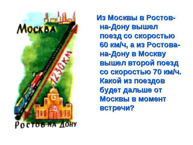 Из Москвы в Ростов-на-Дону вышел поезд со скоростью 60 км/ч, а из Ростова-на-Дону в Москву вышел второй поезд со скоростью 70 км/ч. Какой из поездов будет дальше от Москвы в момент встречи? Из Москвы в Ростов-на-Дону вышел поезд со скоростью 60 км/ч…