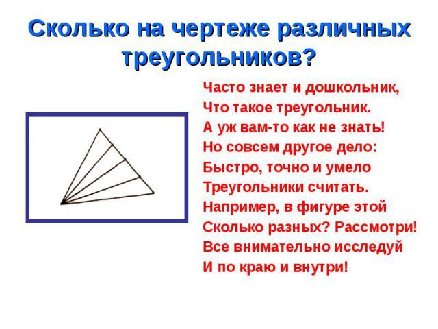 Часто знает и дошкольник, Часто знает и дошкольник, Что такое треугольник. А уж вам-то как не знать! Но совсем другое дело: Быстро, точно и умело Треугольники считать. Например, в фигуре этой Сколько разных? Рассмотри! Все внимательно исследуй И по …