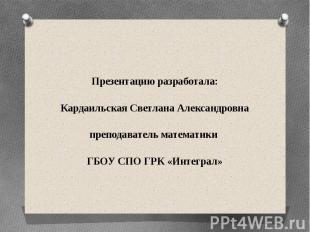 Презентацию разработала: Кардаильская Светлана Александровна преподаватель матем