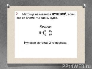 Матрица называется НУЛЕВОЙ, если все ее элементы равны нулю. Матрица называется