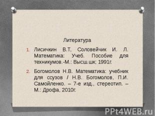 Литература Лисичкин В.Т, Соловейчик И. Л. Математика: Учеб. Пособие для техникум
