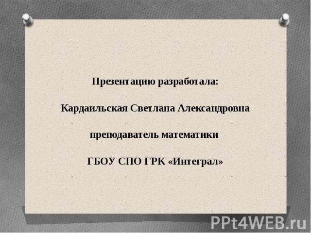 Презентацию разработала: Кардаильская Светлана Александровна преподаватель математики ГБОУ СПО ГРК «Интеграл»