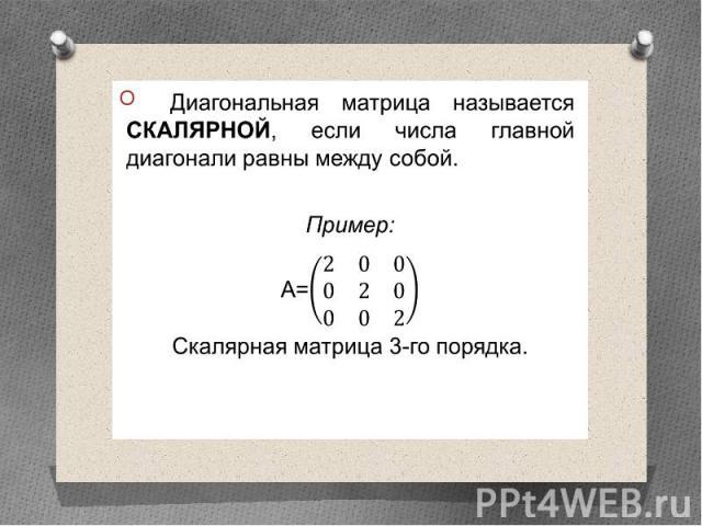 Диагональная матрица называется скалярной, если числа главной диагонали равны между собой. Диагональная матрица называется скалярной, если числа главной диагонали равны между собой. Пример: А= Скалярная матрица 3-го порядка.