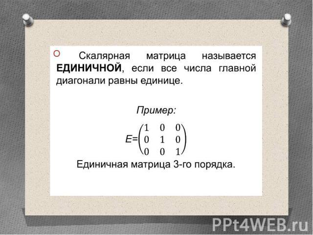 Скалярная матрица называется единичной, если все числа главной диагонали равны единице. Скалярная матрица называется единичной, если все числа главной диагонали равны единице. Пример: Е= Единичная матрица 3-го порядка.