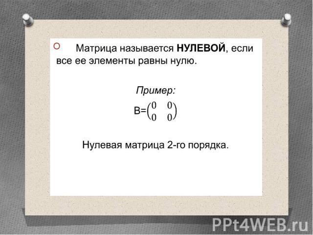 Матрица называется НУЛЕВОЙ, если все ее элементы равны нулю. Матрица называется НУЛЕВОЙ, если все ее элементы равны нулю. Пример: В= Нулевая матрица 2-го порядка.
