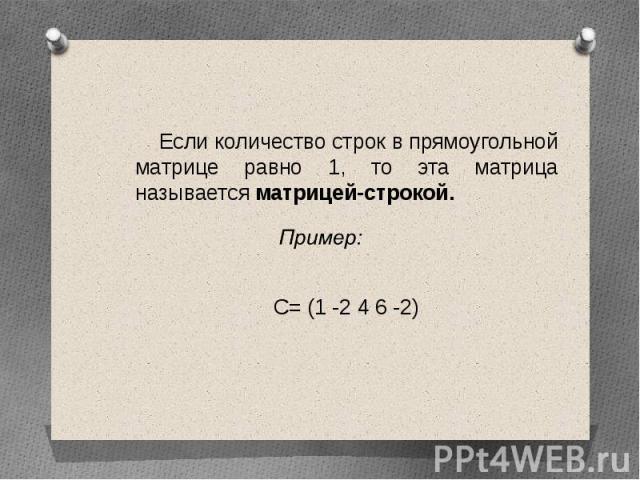 Если количество строк в прямоугольной матрице равно 1, то эта матрица называется матрицей-строкой. Если количество строк в прямоугольной матрице равно 1, то эта матрица называется матрицей-строкой. С= (1 -2 4 6 -2)