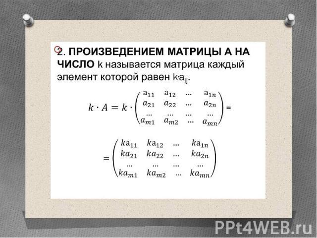 2. Произведением матрицы А на число k называется матрица каждый элемент которой равен k∙aij. 2. Произведением матрицы А на число k называется матрица каждый элемент которой равен k∙aij. =