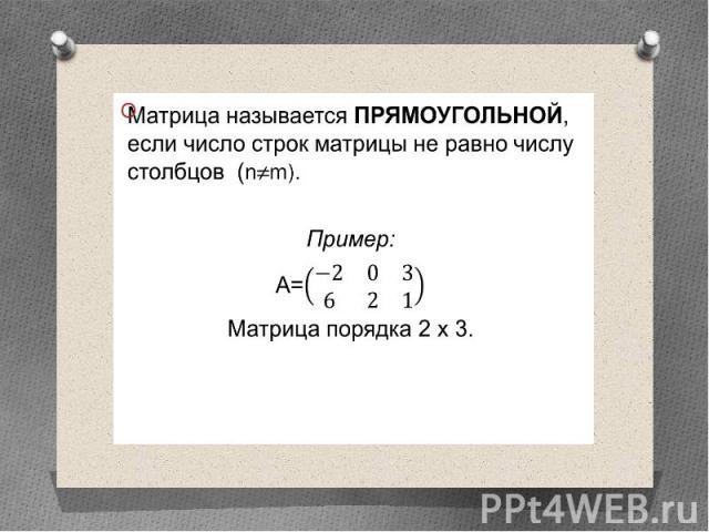 Матрица называется прямоугольной, если число строк матрицы не равно числу столбцов (n≠m). Матрица называется прямоугольной, если число строк матрицы не равно числу столбцов (n≠m). Пример: А= Матрица порядка 2 х 3.