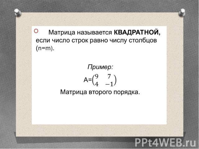 Матрица называется КВАДРАТНОЙ, если число строк равно числу столбцов (n=m). Матрица называется КВАДРАТНОЙ, если число строк равно числу столбцов (n=m). Пример: А= Матрица второго порядка.