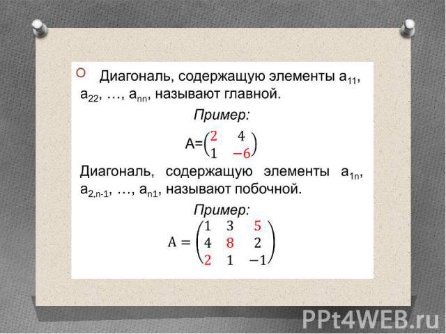 Диагональ, содержащую элементы а11, а22, …, аnn, называют главной. Диагональ, содержащую элементы а11, а22, …, аnn, называют главной. Пример: А= Диагональ, содержащую элементы а1n, а2,n-1, …, аn1, называют побочной. Пример:
