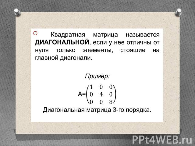 Квадратная матрица называется диагональной, если у нее отличны от нуля только элементы, стоящие на главной диагонали. Квадратная матрица называется диагональной, если у нее отличны от нуля только элементы, стоящие на главной диагонали. Пример: А= Ди…