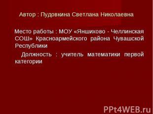 Место работы : МОУ «Яншихово - Челлинская СОШ» Красноармейского района Чувашской