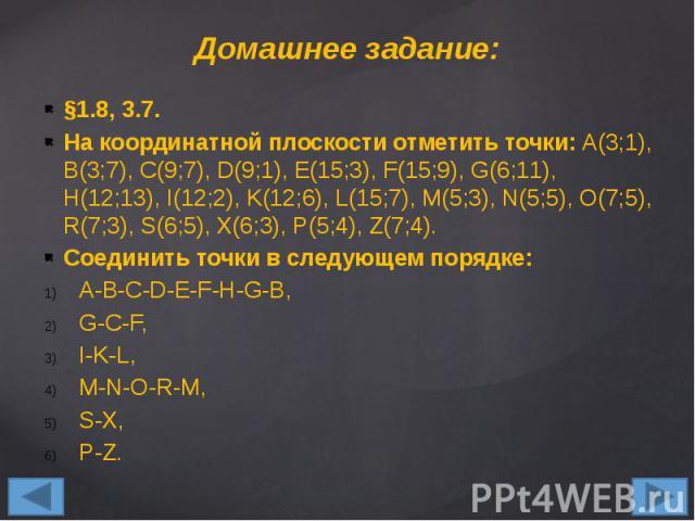 Домашнее задание: §1.8, 3.7. На координатной плоскости отметить точки: A(3;1), B(3;7), C(9;7), D(9;1), E(15;3), F(15;9), G(6;11), H(12;13), I(12;2), K(12;6), L(15;7), M(5;3), N(5;5), O(7;5), R(7;3), S(6;5), X(6;3), P(5;4), Z(7;4). Соединить точки в …