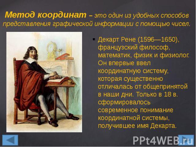 Метод координат – это один из удобных способов представления графической информации с помощью чисел. Декарт Рене (1596—1650), французский философ, математик, физик и физиолог. Он впервые ввел координатную систему, которая существенно отличалась от о…