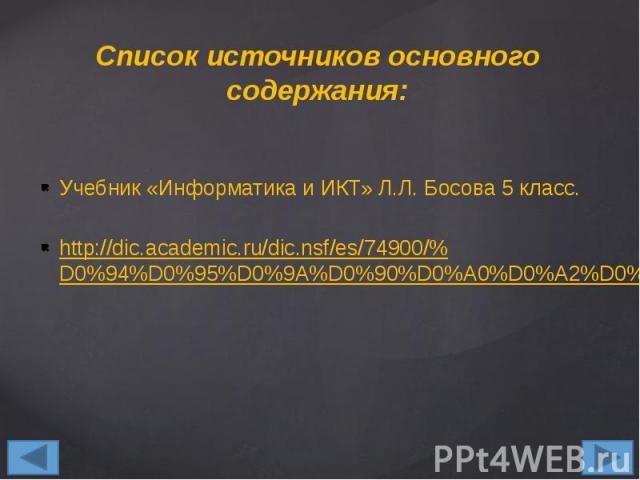 Список источников основного содержания: Учебник «Информатика и ИКТ» Л.Л. Босова 5 класс. http://dic.academic.ru/dic.nsf/es/74900/%D0%94%D0%95%D0%9A%D0%90%D0%A0%D0%A2%D0%9E%D0%92%D0%90